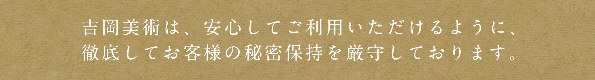 吉岡美術は、安心してご利用いただけるように、徹底してお客様の秘密保持を厳守しております。